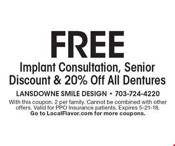 FREE Implant Consultation, Senior Discount & 20% Off All Dentures. With this coupon. 2 per family. Cannot be combined with other offers. Valid for PPO Insurance patients. Expires 5-21-18. Go to LocalFlavor.com for more coupons.