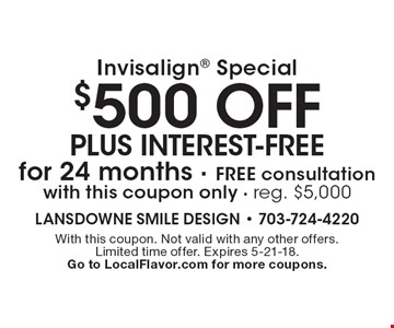 Invisalign special: $500 off plus interest-free for 24 months. Free consultation with this coupon only. Reg. $5,000. With this coupon. Not valid with any other offers. Limited time offer. Expires 5-21-18. Go to LocalFlavor.com for more coupons.