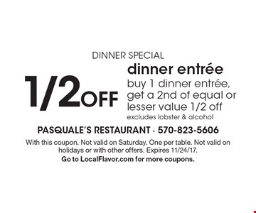 dinner special 1/2 Off dinner entree. Buy 1 dinner entree, get a 2nd of equal or lesser value 1/2 off excludes lobster & alcohol. With this coupon. Not valid on Saturday. One per table. Not valid on holidays or with other offers. Expires 11/24/17.Go to LocalFlavor.com for more coupons.