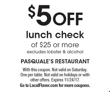 $5 OFF lunch check of $25 or more excludes lobster & alcohol. With this coupon. Not valid on Saturday. One per table. Not valid on holidays or with other offers. Expires 11/24/17.Go to LocalFlavor.com for more coupons.