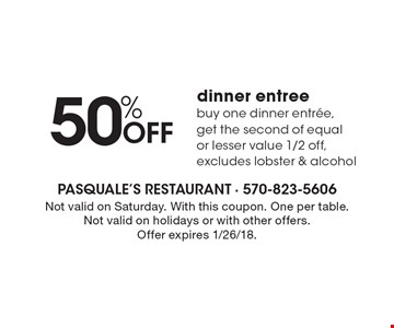 50% OFF dinner entree buy one dinner entree, get the second of equal or lesser value 1/2 off, excludes lobster & alcohol. Not valid on Saturday. With this coupon. One per table. Not valid on holidays or with other offers. Offer expires 1/26/18.