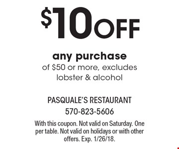 $10 OFF any purchase of $50 or more, excludes lobster & alcohol. With this coupon. Not valid on Saturday. One per table. Not valid on holidays or with other offers. Exp. 1/26/18.