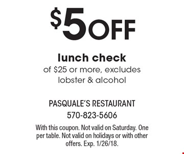 $5 OFF lunch check of $25 or more, excludes lobster & alcohol. With this coupon. Not valid on Saturday. One per table. Not valid on holidays or with other offers. Exp. 1/26/18.