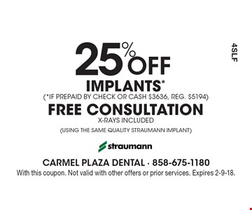 25% Off IMPLANTS* (*IF PREPAID BY CHECK OR CASH $3636, REG. $5194) FREE CONSULTATION X-RAYS INCLUDED (USING THE SAME QUALITY STRAUMANN IMPLANT). With this coupon. Not valid with other offers or prior services. Expires 2-9-18.