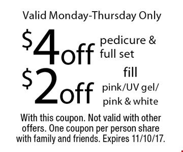 Valid Monday-Thursday Only $4 off pedicure & full set or $2 off fill pink/UV gel/pink & white. With this coupon. Not valid with other offers. One coupon per person share with family and friends. Expires 11/10/17.