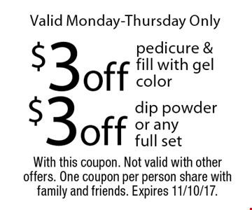 Valid Monday-Thursday Only $3 off pedicure & fill with gel color or $3 off dip powder or any full set. With this coupon. Not valid with other offers. One coupon per person share with family and friends. Expires 11/10/17.