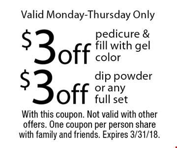 Valid Monday-Thursday Only - $3 off dip powder or any full set OR $3 off pedicure & fill with gel color. With this coupon. Not valid with other offers. One coupon per person share with family and friends. Expires 3/31/18.