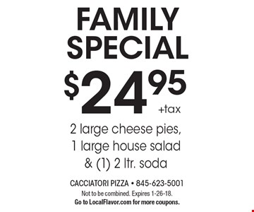 FAMILY SPECIAL $24.95 +tax 2 large cheese pies,1 large house salad & (1) 2 ltr. soda. Not to be combined. Expires 1-26-18. Go to LocalFlavor.com for more coupons.