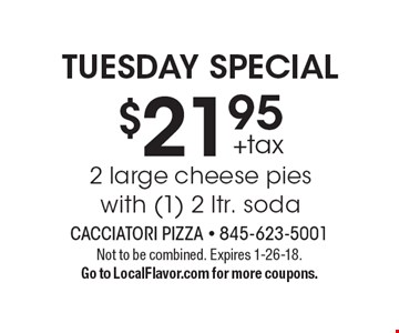 TUESDAY SPECIAL $21.95 +tax 2 large cheese pies with (1) 2 ltr. soda. Not to be combined. Expires 1-26-18. Go to LocalFlavor.com for more coupons.