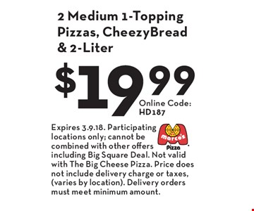 $19.99 2 Medium 1-Topping Pizzas, CheezyBread & 2-Liter Online Code: HD187. Expires 3.9.18. Participating locations only; cannot be combined with other offers including Big Square Deal. Not valid with The Big Cheese Pizza. Price does not include delivery charge or taxes, (varies by location). Delivery orders must meet minimum amount.