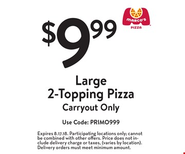 $9.99 Large 2-Topping Pizza. Carryout Only Use Code: PRIMO999. Expires 8.17.18. Participating locations only; cannot be combined with other offers. Price does not include delivery charge or taxes, (varies by location). Delivery orders must meet minimum amount.