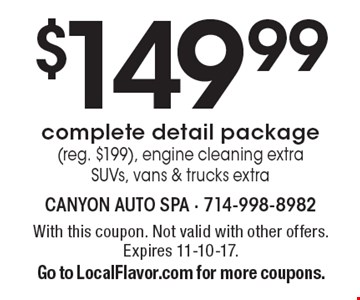 $149.99 complete detail package (reg. $199), engine cleaning extra. SUVs, vans & trucks extra. With this coupon. Not valid with other offers. Expires 11-10-17. Go to LocalFlavor.com for more coupons.