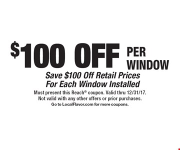 $100 OFF PER WINDOW - Save $100 Off Retail Prices For Each Window Installed. Must present this Reach coupon. Valid thru 12/31/17. Not valid with any other offers or prior purchases. Go to LocalFlavor.com for more coupons.