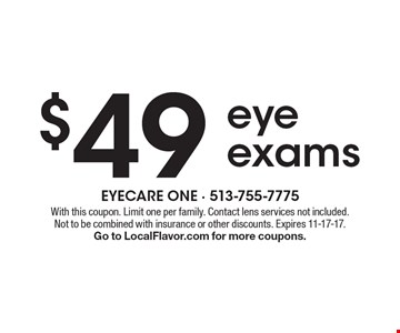 $49 eye exams. With this coupon. Limit one per family. Contact lens services not included. Not to be combined with insurance or other discounts. Expires 11-17-17. Go to LocalFlavor.com for more coupons.