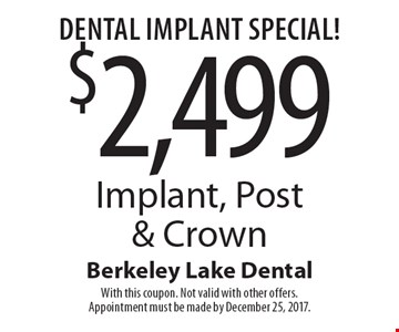 Dental Implant Special! $2,499 Implant, Post & Crown. With this coupon. Not valid with other offers. Appointment must be made by December 25, 2017.