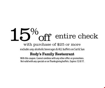 15% off entire check with purchase of $25 or more. Excludes any alcoholic beverages & all buffets on Sat & Sun. With this coupon. Cannot combine with any other offers or promotions. Not valid with any specials or on Thanksgiving buffets. Expires 12/8/17.