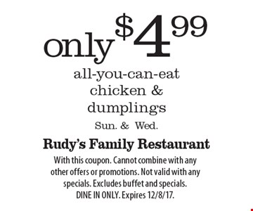 Only $4.99 all-you-can-eat chicken & dumplings Sun. & Wed. With this coupon. Cannot combine with any other offers or promotions. Not valid with any specials. Excludes buffet and specials. Dine in only. Expires 12/8/17.