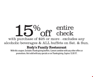 15% off entire check with purchase of $25 or more. excludes any alcoholic beverages & all buffets on Sat. & Sun. With this coupon. Excludes Thanksgiving buffets. Cannot combine with any other offers or promotions. Not valid with any specials or on Thanksgiving. Expires 12/8/17.