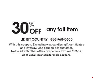 30% OFF any fall item. With this coupon. Excluding wax candles, gift certificates and layaway. One coupon per customer. Not valid with other offers or specials. Expires 11/1/17. Go to LocalFlavor.com for more coupons.