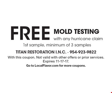 FREE mold testing with any hurricane claim. 1st sample, minimum of 3 samples. With this coupon. Not valid with other offers or prior services. Expires 11-17-17. Go to LocalFlavor.com for more coupons.