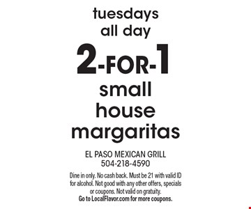 Tuesdays all day. 2-FOR-1 small house margaritas. Dine in only. No cash back. Must be 21 with valid ID for alcohol. Not good with any other offers, specials or coupons. Not valid on gratuity. Go to LocalFlavor.com for more coupons.