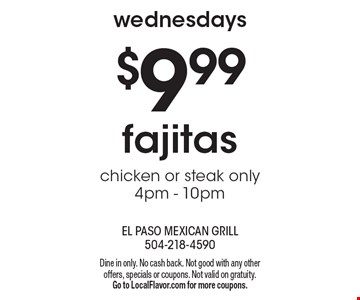 Wednesdays $9.99. Fajitas chicken or steak. Only 4pm - 10pm. Dine in only. No cash back. Not good with any other offers, specials or coupons. Not valid on gratuity. Go to LocalFlavor.com for more coupons.
