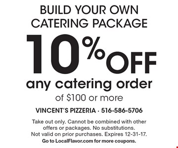 build your own catering package 10% off any catering order of $100 or more. Take out only. Cannot be combined with other offers or packages. No substitutions.Not valid on prior purchases. Expires 12-31-17. Go to LocalFlavor.com for more coupons.