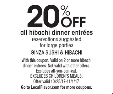 20% off all hibachi dinner entrees. Reservations suggested for large parties. With this coupon. Valid on 2 or more hibachi dinner entrees. Not valid with other offers. Excludes all-you-can-eat. Excludes children's meals. Offer valid 10/25/17-11/1/17. Go to LocalFlavor.com for more coupons.