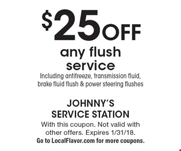 $25 off any flush service. Including antifreeze, transmission fluid, brake fluid flush & power steering flushes. With this coupon. Not valid with other offers. Expires 1/31/18. Go to LocalFlavor.com for more coupons.