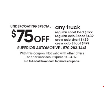 UNDERCOATING SPECIAL. $75 Off any truck regular short bed $399, regular cab 8 foot $439, crew cab short $439, crew cab 8 foot $479. With this coupon. Not valid with other offers or prior services. Expires 11-24-17. Go to LocalFlavor.com for more coupons.