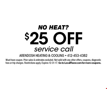 No heat? $25 OFF service call. Must have coupon. Prior sales & estimates excluded. Not valid with any other offers, coupons, diagnostic fees or trip charges. Restrictions apply. Expires 12-31-17. Go to LocalFlavor.com for more coupons.