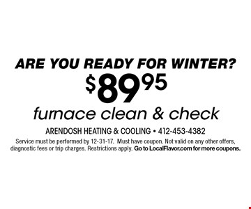 Are you ready for Winter? $89.95 furnace clean & check. Service must be performed by 12-31-17.Must have coupon. Not valid on any other offers, diagnostic fees or trip charges. Restrictions apply. Go to LocalFlavor.com for more coupons.