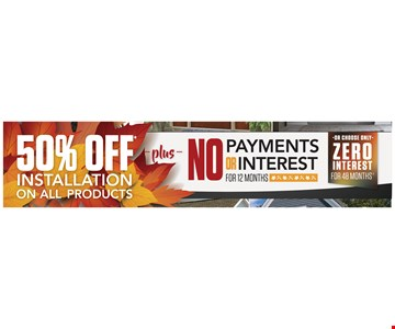 50% Off Installation on Al Products Plus No Payments or Interest for 12 months