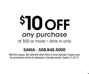 $10 off any purchase of $50 or more. Dine in only. With this coupon. Not valid with other offers or lunch specials. Coupon must be surrendered at time of redemption. Excludes alcohol. Expires 11-30-17.