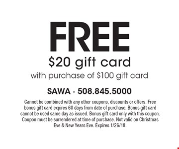 Free $20 gift card with purchase of $100 gift card. Cannot be combined with any other coupons, discounts or offers. Free bonus gift card expires 60 days from date of purchase. Bonus gift card cannot be used same day as issued. Bonus gift card only with this coupon. Coupon must be surrendered at time of purchase. Not valid on Christmas Eve & New Years Eve. Expires 1/26/18.