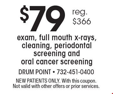 $79 reg. $366 exam, full mouth x-rays, cleaning, periodontal screening and oral cancer screening. NEW PATIENTS ONLY. With this coupon. Not valid with other offers or prior services.