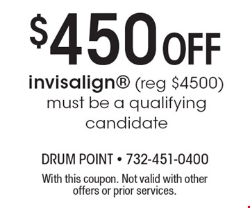 $450 Off invisalign (reg $4500) must be a qualifying candidate. With this coupon. Not valid with other offers or prior services.