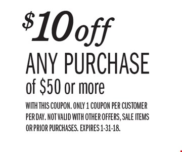 $10 off any purchase of $50 or more. With this coupon. Only 1 coupon per customer per day. Not valid with other offers, sale items or prior purchases. Expires 1-31-18.
