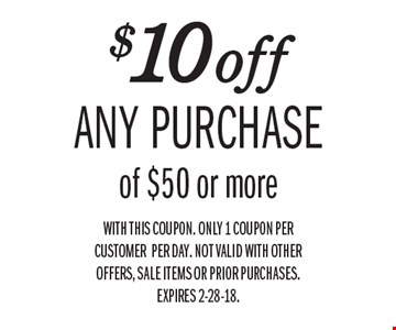 $10 off any purchase of $50 or more. With this coupon. Only 1 coupon per customerper day. Not valid with other offers, sale items or prior purchases. Expires 2-28-18.