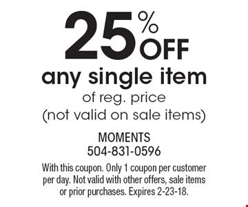 25% off any single item of reg. price (not valid on sale items). With this coupon. Only 1 coupon per customer per day. Not valid with other offers, sale items or prior purchases. Expires 2-23-18.