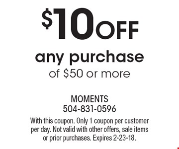 $10 off any purchase of $50 or more. With this coupon. Only 1 coupon per customer per day. Not valid with other offers, sale items or prior purchases. Expires 2-23-18.