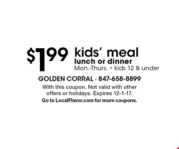 $1.99 kids' meal lunch or dinner. Mon.-Thurs. - kids 12 & under. With this coupon. Not valid with other offers or holidays. Expires 12-1-17. Go to LocalFlavor.com for more coupons.