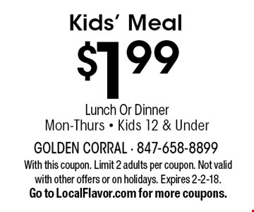 $1.99 Kids' Meal Lunch Or Dinner Mon-Thurs - Kids 12 & Under. With this coupon. Limit 2 adults per coupon. Not valid with other offers or on holidays. Expires 2-2-18.Go to LocalFlavor.com for more coupons.