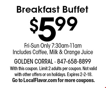 $5.99 Breakfast Buffet. Fri-Sun Only 7:30am-11am. Includes Coffee, Milk & Orange Juice. With this coupon. Limit 2 adults per coupon. Not valid with other offers or on holidays. Expires 2-2-18. Go to LocalFlavor.com for more coupons.