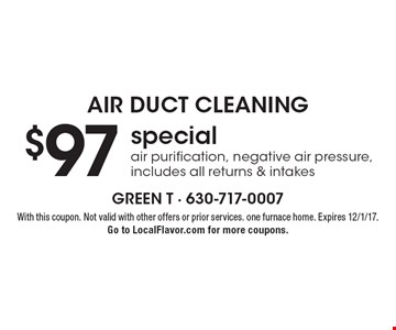 Air duct cleaning $97 special air purification, negative air pressure, includes all returns & intakes. With this coupon. Not valid with other offers or prior services. one furnace home. Expires 12/1/17. Go to LocalFlavor.com for more coupons.