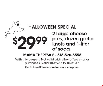Halloween Special $29.992 large cheese pies, dozen garlic knots and 1-liter of soda. With this coupon. Not valid with other offers or prior purchases. Valid 10-25-17 to 10-31-17.Go to LocalFlavor.com for more coupons.