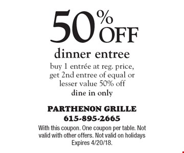 50% off dinner entree buy 1 entree at reg. price, get 2nd entree of equal or lesser value 50% off dine in only. With this coupon. One coupon per table. Not valid with other offers. Not valid on holidays Expires 4/20/18.