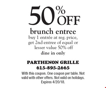 50% off brunch entree buy 1 entree at reg. price, get 2nd entree of equal or lesser value 50% off dine in only. With this coupon. One coupon per table. Not valid with other offers. Not valid on holidays. Expires 4/20/18.