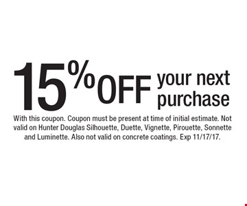 15% OFF your next purchase. With this coupon. Coupon must be present at time of initial estimate. Not valid on Hunter Douglas Silhouette, Duette, Vignette, Pirouette, Sonnette and Luminette. Also not valid on concrete coatings. Exp 11/17/17.