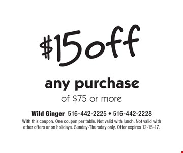 $15 off any purchase of $75 or more. With this coupon. One coupon per table. Not valid with lunch. Not valid with other offers or on holidays. Sunday-Thursday only. Offer expires 12-15-17.
